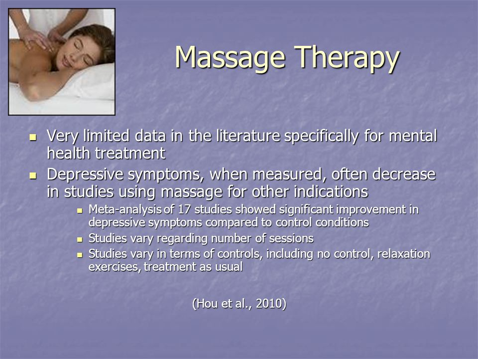 Massage Therapy Very limited data in the literature specifically for mental health treatment Very limited data in the literature specifically for mental health treatment Depressive symptoms, when measured, often decrease in studies using massage for other indications Depressive symptoms, when measured, often decrease in studies using massage for other indications Meta-analysis of 17 studies showed significant improvement in depressive symptoms compared to control conditions Meta-analysis of 17 studies showed significant improvement in depressive symptoms compared to control conditions Studies vary regarding number of sessions Studies vary regarding number of sessions Studies vary in terms of controls, including no control, relaxation exercises, treatment as usual Studies vary in terms of controls, including no control, relaxation exercises, treatment as usual (Hou et al., 2010)