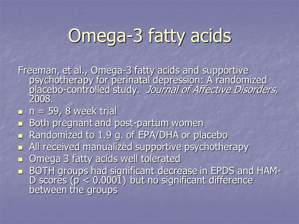 Omega-3 fatty acids Freeman, et al., Omega-3 fatty acids and supportive psychotherapy for perinatal depression: A randomized placebo-controlled study.