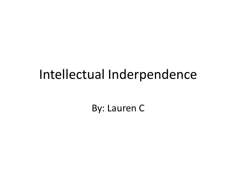 Intellectual Inderpendence By: Lauren C
