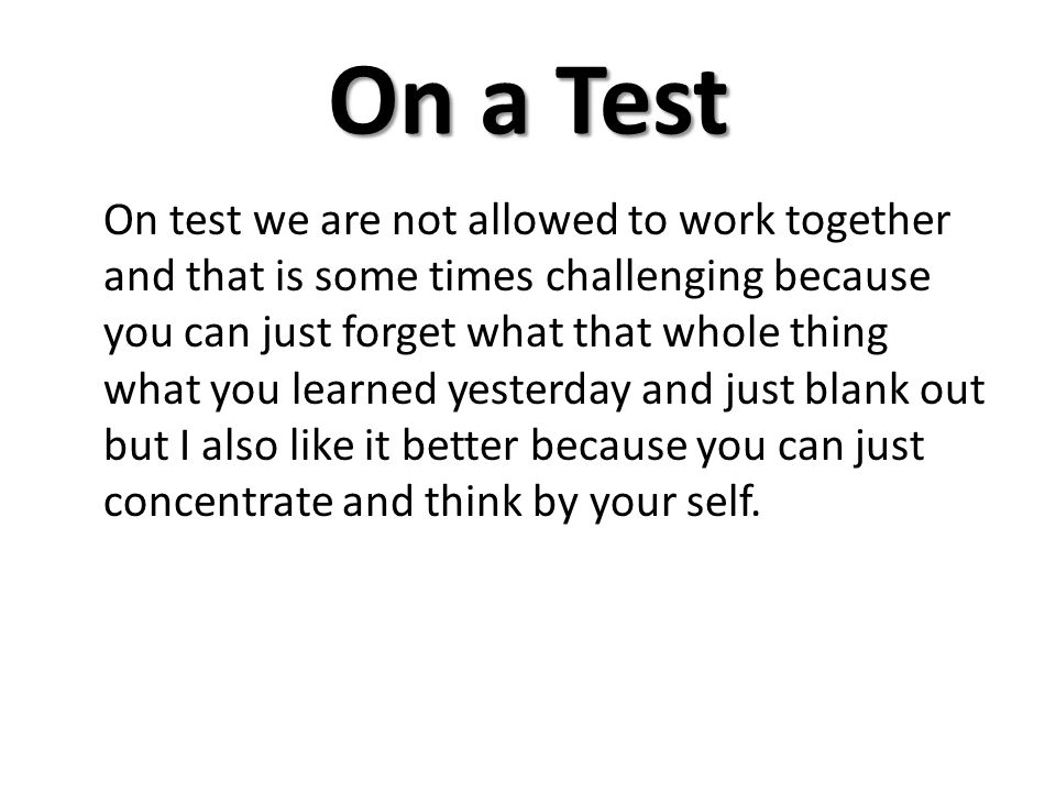 On a Test On test we are not allowed to work together and that is some times challenging because you can just forget what that whole thing what you le