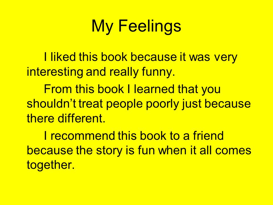 My Feelings I liked this book because it was very interesting and really funny.