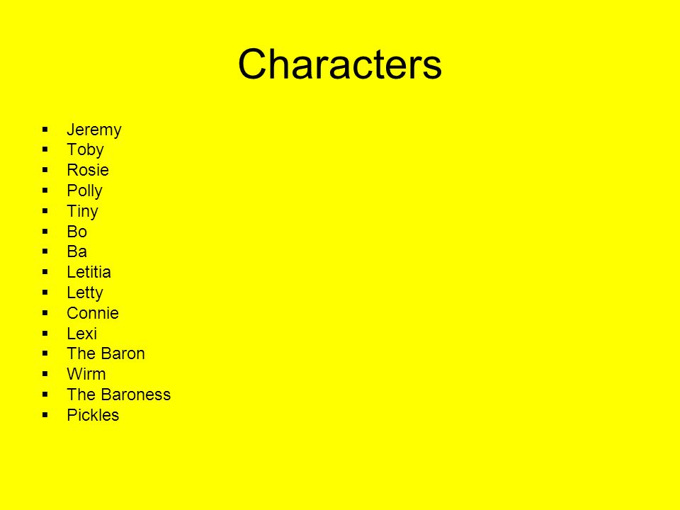 Characters  Jeremy  Toby  Rosie  Polly  Tiny  Bo  Ba  Letitia  Letty  Connie  Lexi  The Baron  Wirm  The Baroness  Pickles