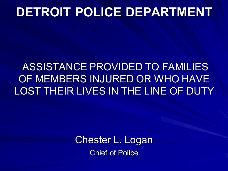 DETROIT POLICE DEPARTMENT ASSISTANCE PROVIDED TO FAMILIES OF MEMBERS INJURED OR WHO HAVE LOST THEIR LIVES IN THE LINE OF DUTY Chester L.