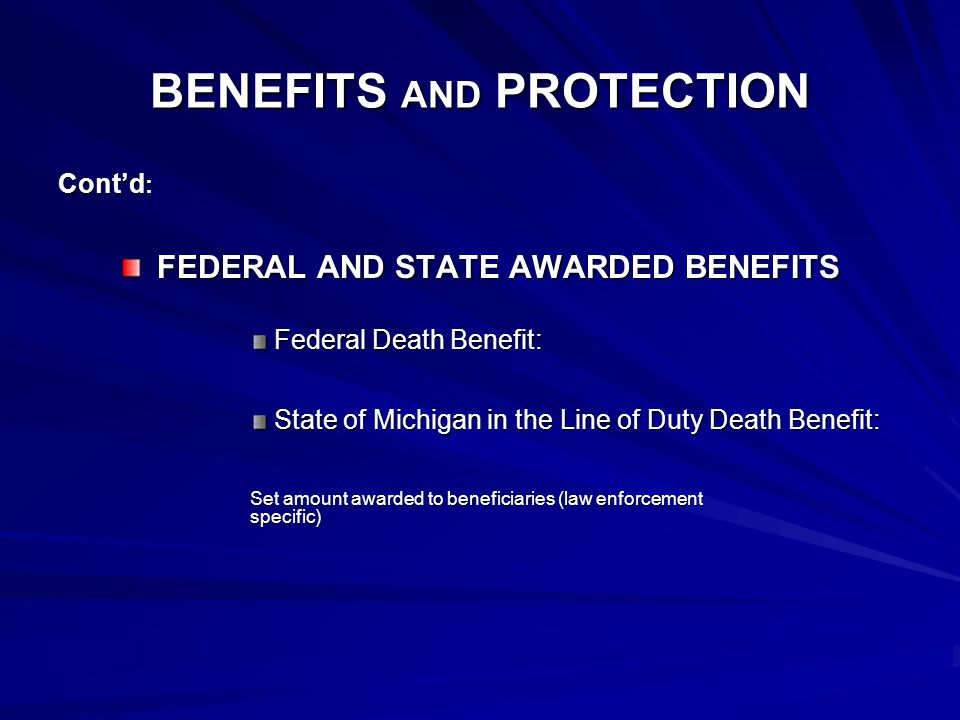 BENEFITS AND PROTECTION Cont'd : FEDERAL AND STATE AWARDED BENEFITS Federal Death Benefit: State of Michigan in the Line of Duty Death Benefit: Set amount awarded to beneficiaries (law enforcement specific)
