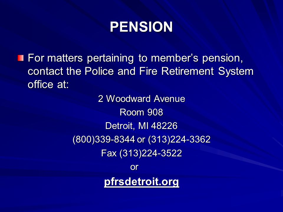PENSION For matters pertaining to member's pension, contact the Police and Fire Retirement System office at: 2 Woodward Avenue Room 908 Detroit, MI 48226 (800)339-8344 or (313)224-3362 Fax (313)224-3522 orpfrsdetroit.org