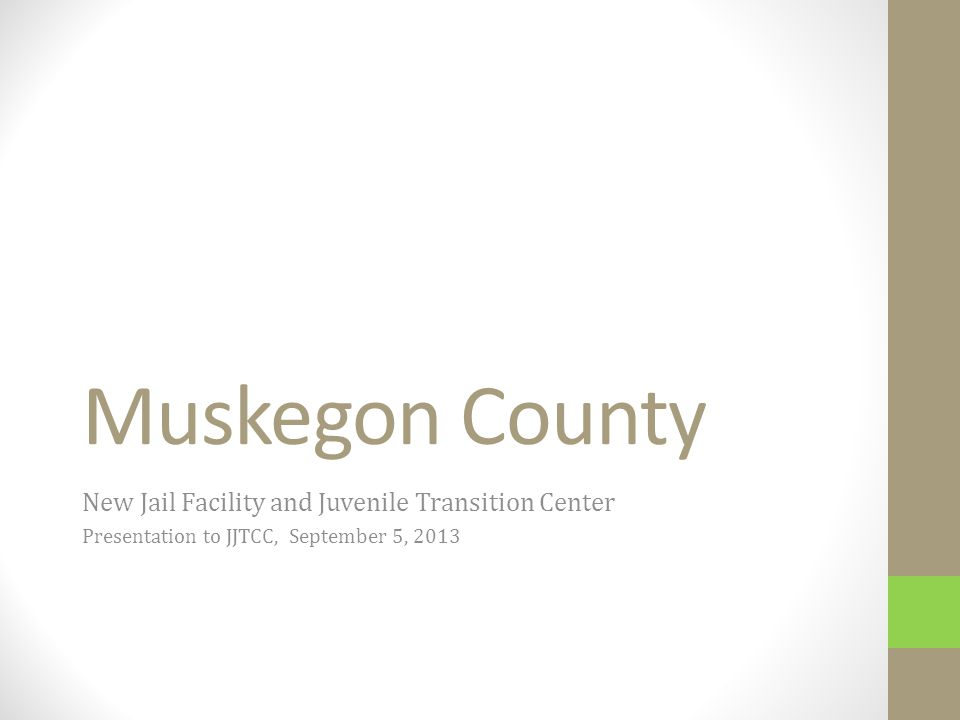 Muskegon County New Jail Facility and Juvenile Transition Center Presentation to JJTCC, September 5, 2013