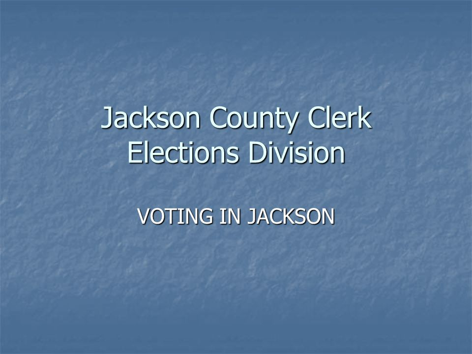 Jackson County Clerk Elections Division VOTING IN JACKSON