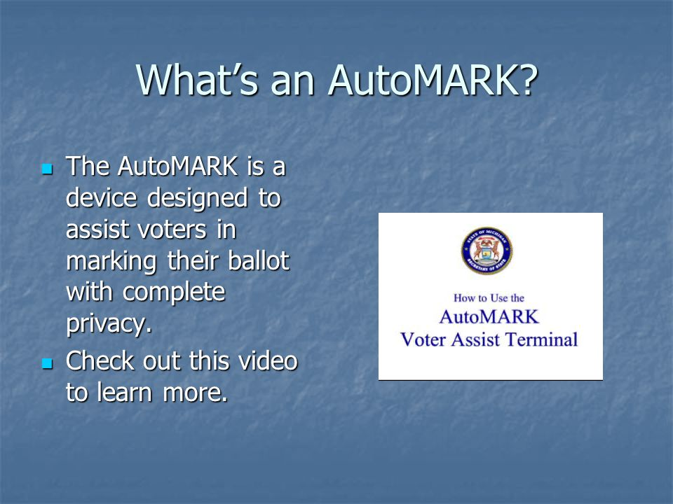 What's an AutoMARK? The AutoMARK is a device designed to assist voters in marking their ballot with complete privacy. The AutoMARK is a device designe