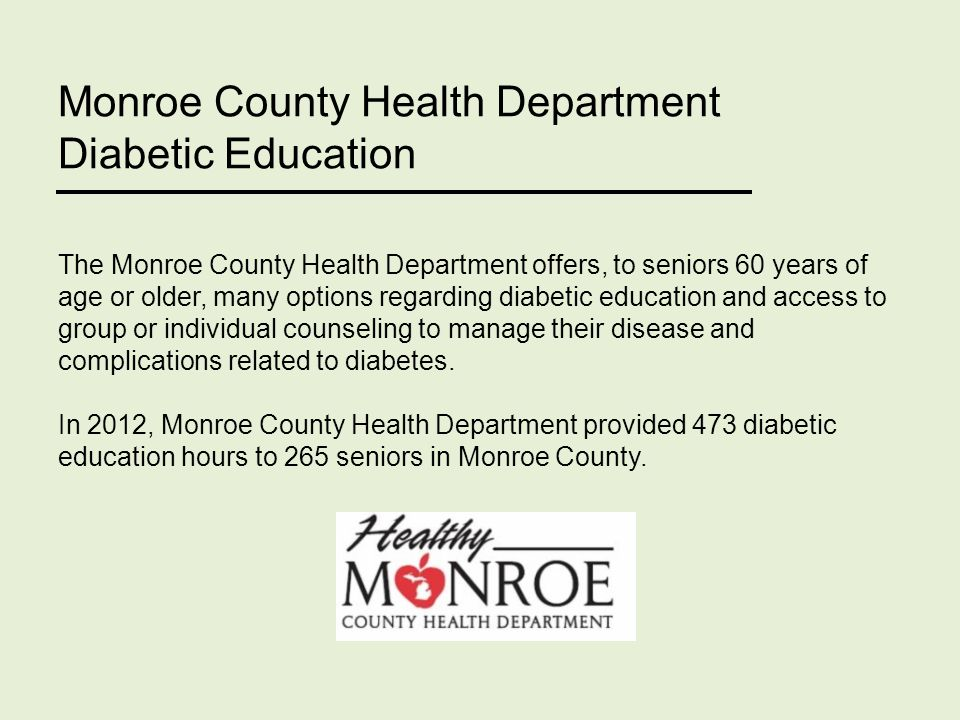 Monroe County Health Department Diabetic Education The Monroe County Health Department offers, to seniors 60 years of age or older, many options regarding diabetic education and access to group or individual counseling to manage their disease and complications related to diabetes.