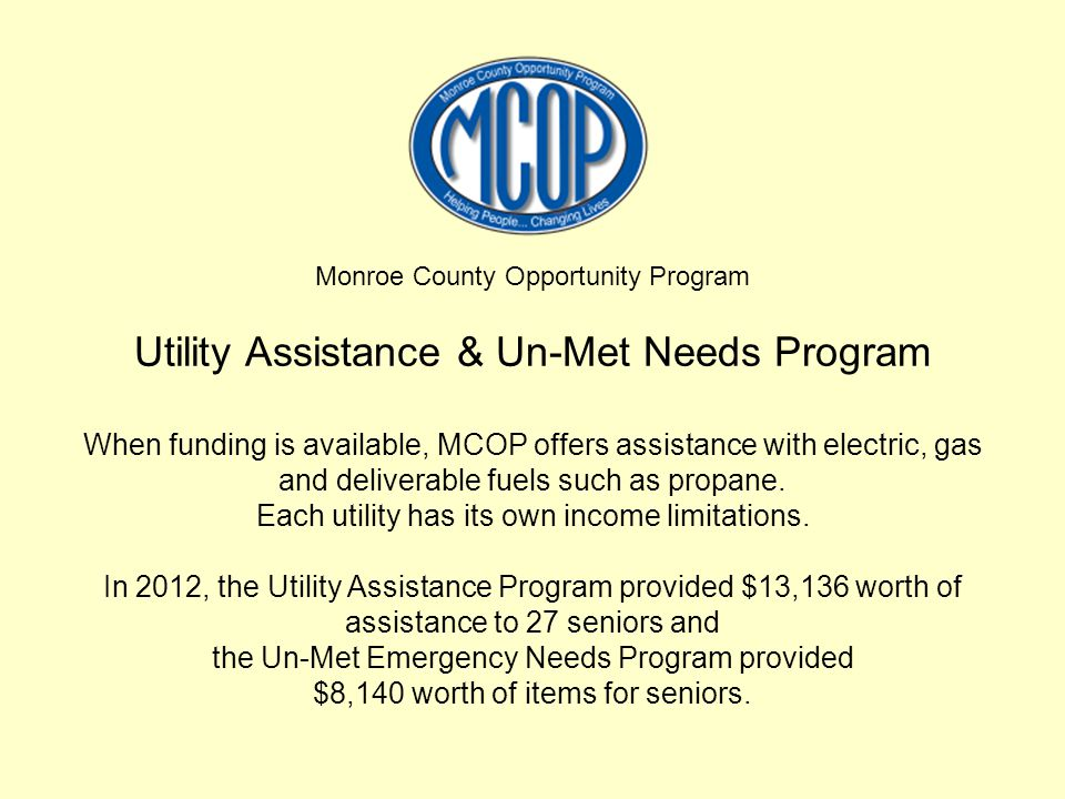 Monroe County Opportunity Program Utility Assistance & Un-Met Needs Program When funding is available, MCOP offers assistance with electric, gas and deliverable fuels such as propane.