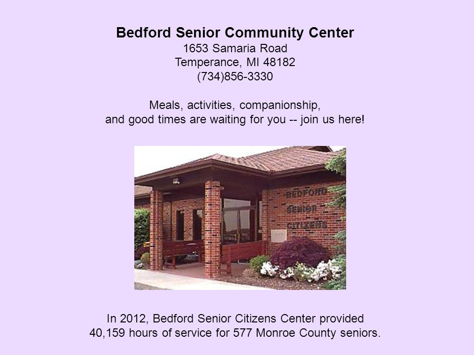 Bedford Senior Community Center 1653 Samaria Road Temperance, MI 48182 (734)856-3330 Meals, activities, companionship, and good times are waiting for you -- join us here.