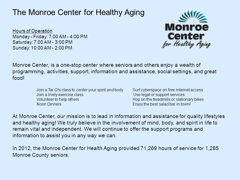 The Monroe Center for Healthy Aging Hours of Operation Monday - Friday: 7:00 AM - 4:00 PM Saturday: 7:00 AM - 3:00 PM Sunday: 10:00 AM - 2:00 PM Monroe Center, is a one-stop center where seniors and others enjoy a wealth of programming, activities, support, information and assistance, social settings, and great food.