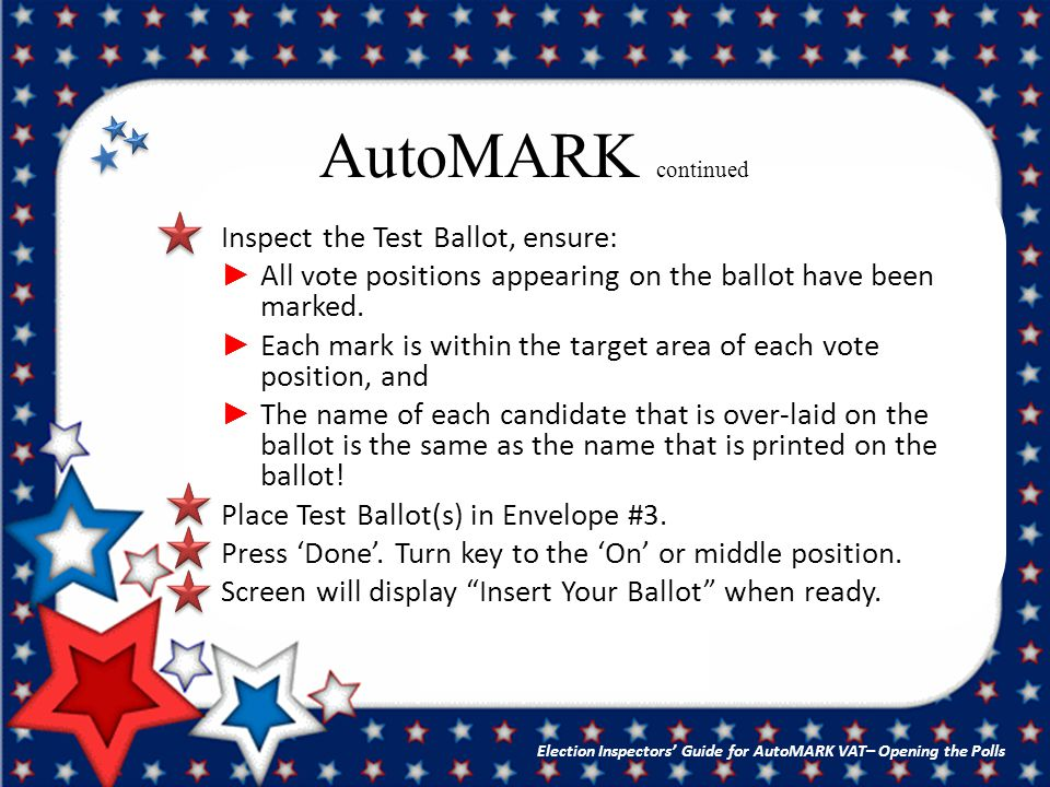 AutoMARK continued Inspect the Test Ballot, ensure: ► All vote positions appearing on the ballot have been marked.