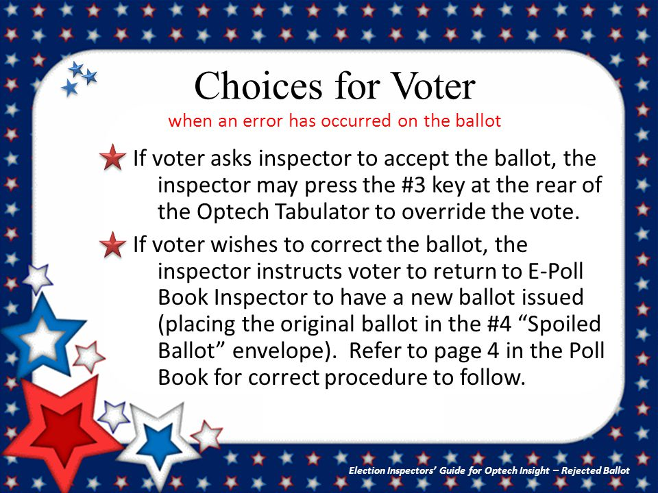 Choices for Voter when an error has occurred on the ballot If voter asks inspector to accept the ballot, the inspector may press the #3 key at the rear of the Optech Tabulator to override the vote.
