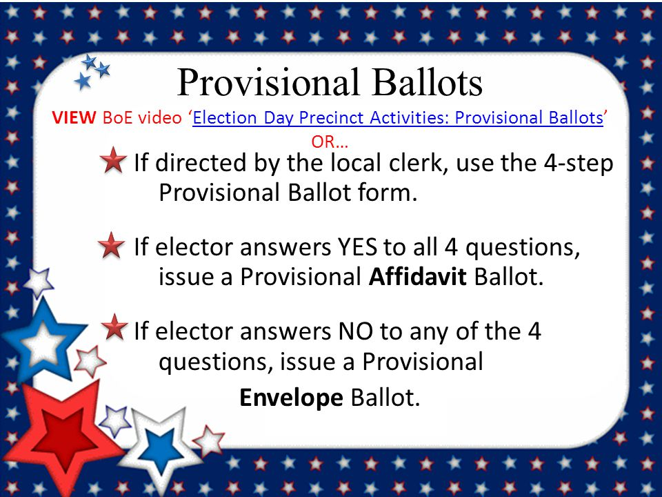 Provisional Ballots VIEW BoE video 'Election Day Precinct Activities: Provisional Ballots' OR…Election Day Precinct Activities: Provisional Ballots If directed by the local clerk, use the 4-step Provisional Ballot form.