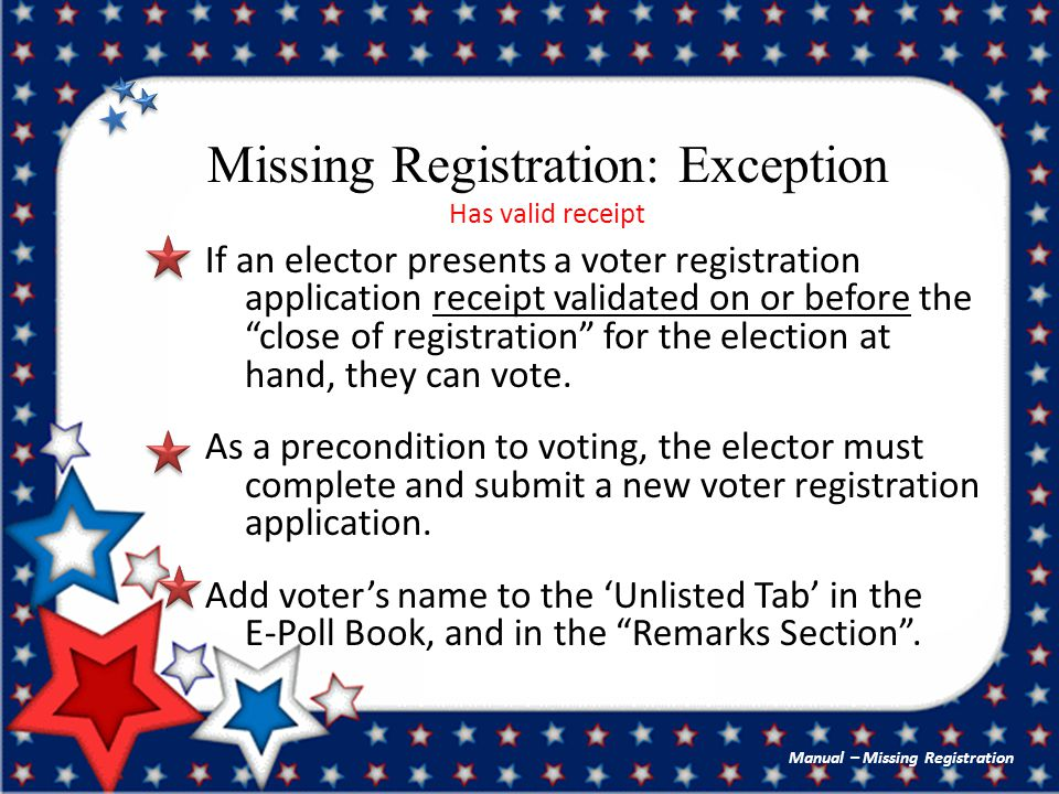 Missing Registration: Exception Has valid receipt If an elector presents a voter registration application receipt validated on or before the close of registration for the election at hand, they can vote.