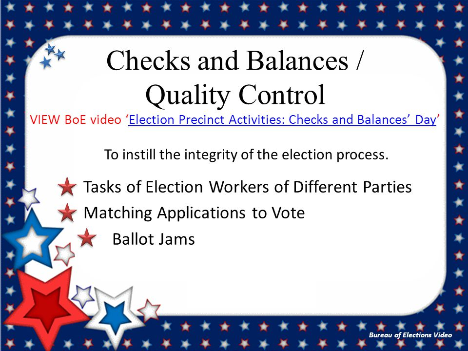 Checks and Balances / Quality Control VIEW BoE video 'Election Precinct Activities: Checks and Balances' Day'Election Precinct Activities: Checks and Balances' Day Bureau of Elections Video To instill the integrity of the election process.