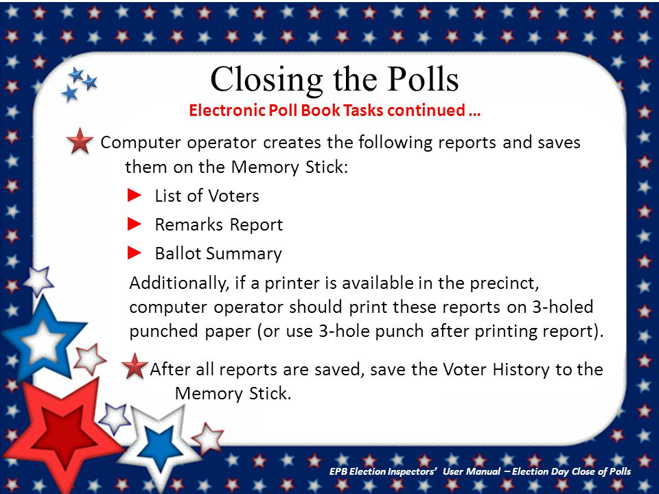 Closing the Polls Electronic Poll Book Tasks continued … Computer operator creates the following reports and saves them on the Memory Stick: ► List of Voters ► Remarks Report ► Ballot Summary Additionally, if a printer is available in the precinct, computer operator should print these reports on 3-holed punched paper (or use 3-hole punch after printing report).