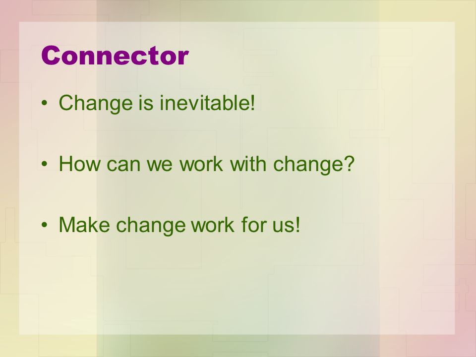 Connector Change is inevitable! How can we work with change Make change work for us!