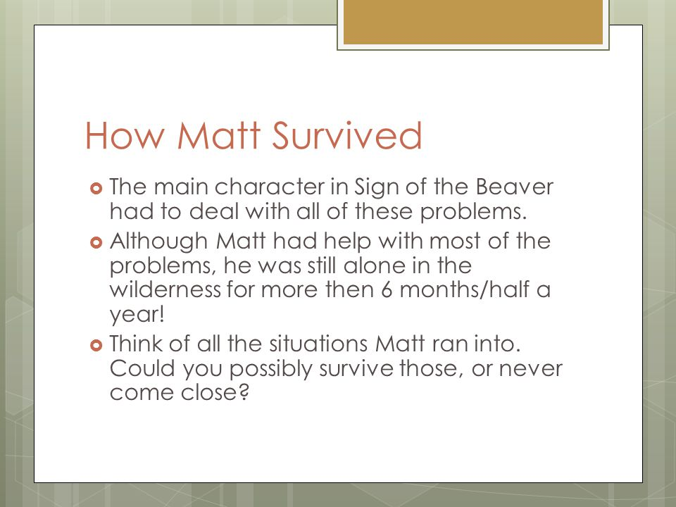 How Matt Survived  The main character in Sign of the Beaver had to deal with all of these problems.