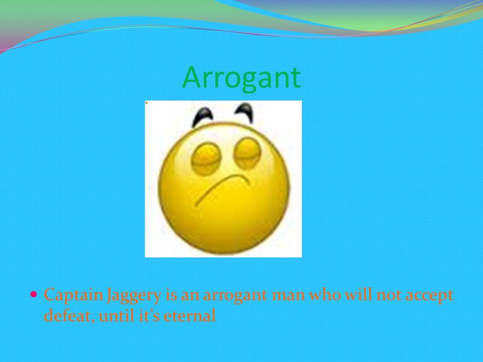 Arrogant Captain Jaggery is an arrogant man who will not accept defeat, until it's eternal