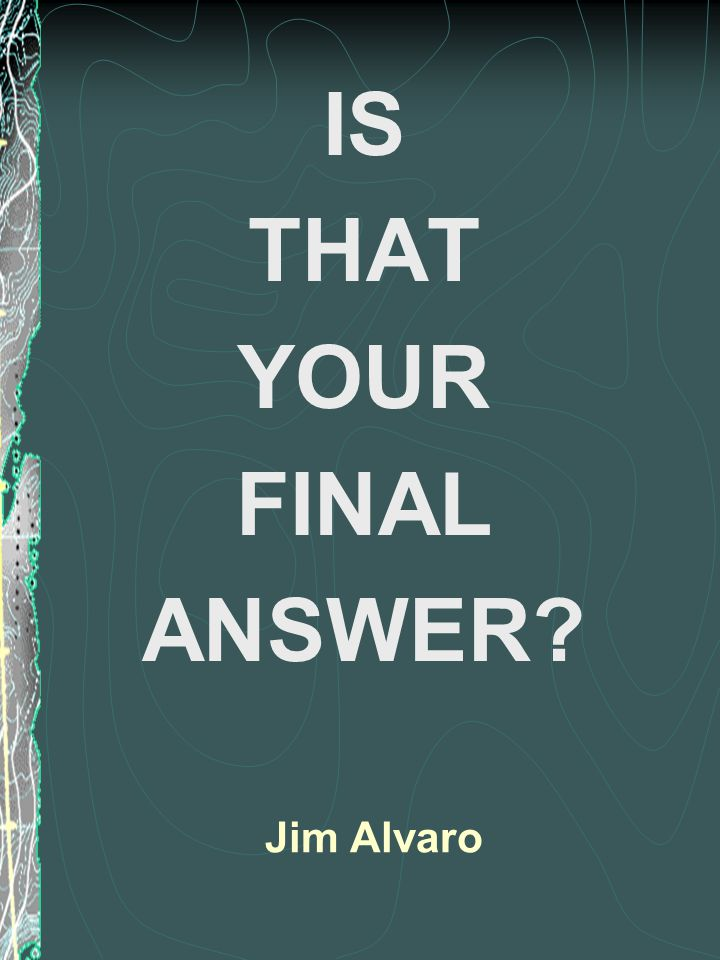 Jim Alvaro IS THAT YOUR FINAL ANSWER?