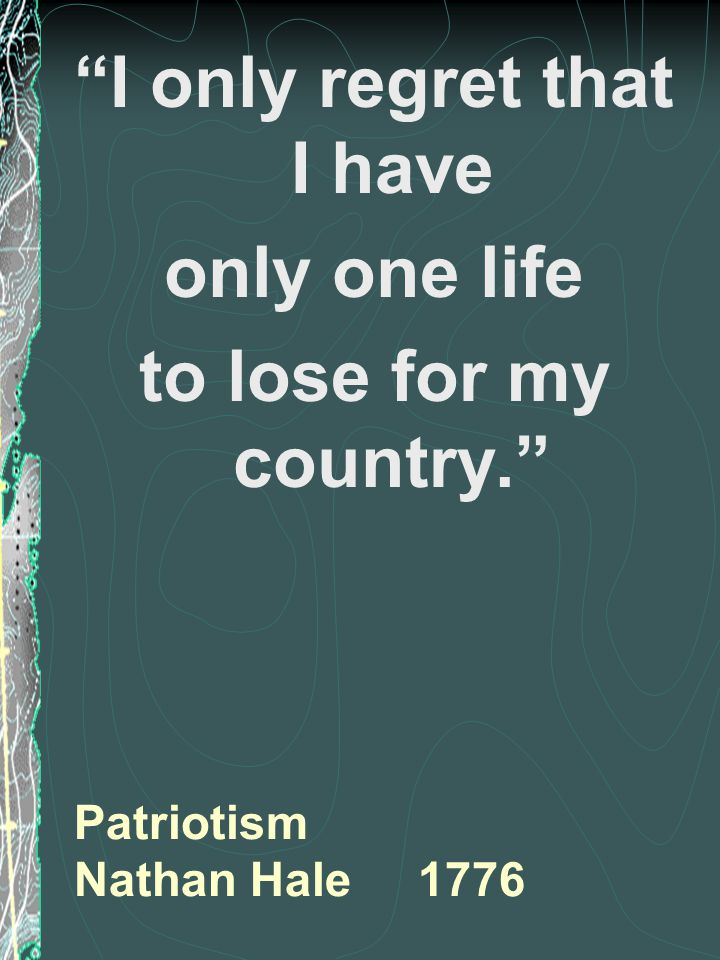 Patriotism Nathan Hale 1776 I only regret that I have only one life to lose for my country.