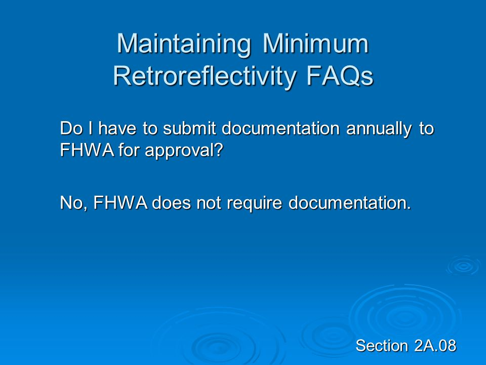 Section 2A.08 Maintaining Minimum Retroreflectivity FAQs Do I have to submit documentation annually to FHWA for approval? No, FHWA does not require do