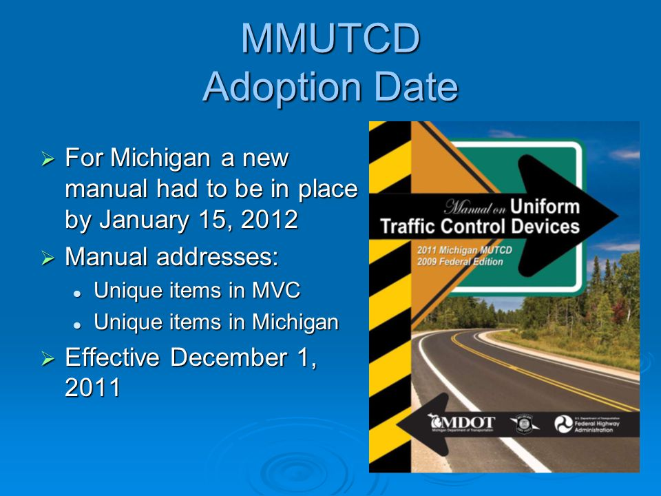 MMUTCD Adoption Date  For Michigan a new manual had to be in place by January 15, 2012  Manual addresses: Unique items in MVC Unique items in MVC Un