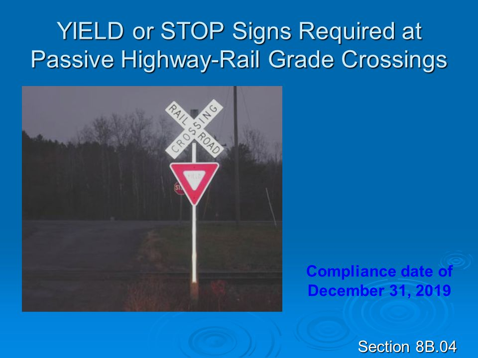 YIELD or STOP Signs Required at Passive Highway-Rail Grade Crossings Section 8B.04 Compliance date of December 31, 2019
