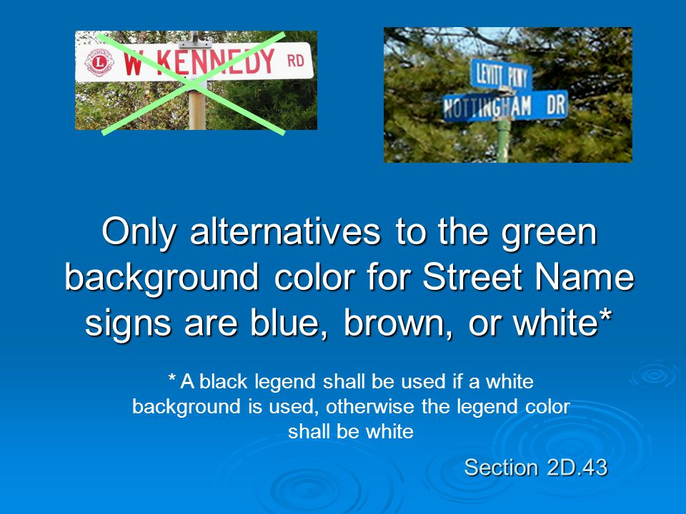 Only alternatives to the green background color for Street Name signs are blue, brown, or white* * A black legend shall be used if a white background