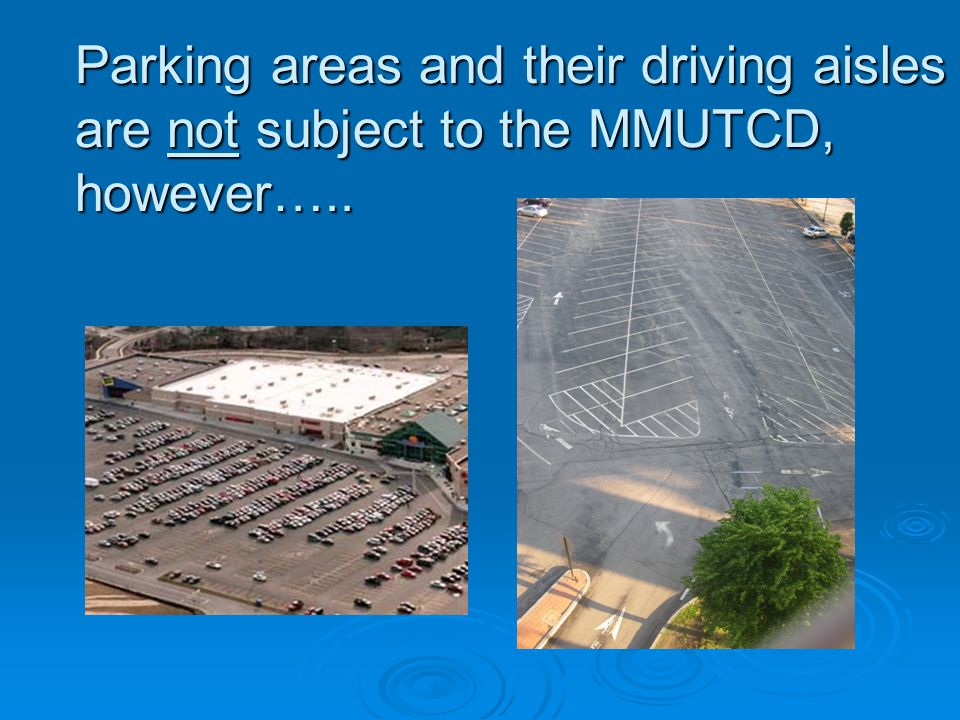 Parking areas and their driving aisles are not subject to the MMUTCD, however…..
