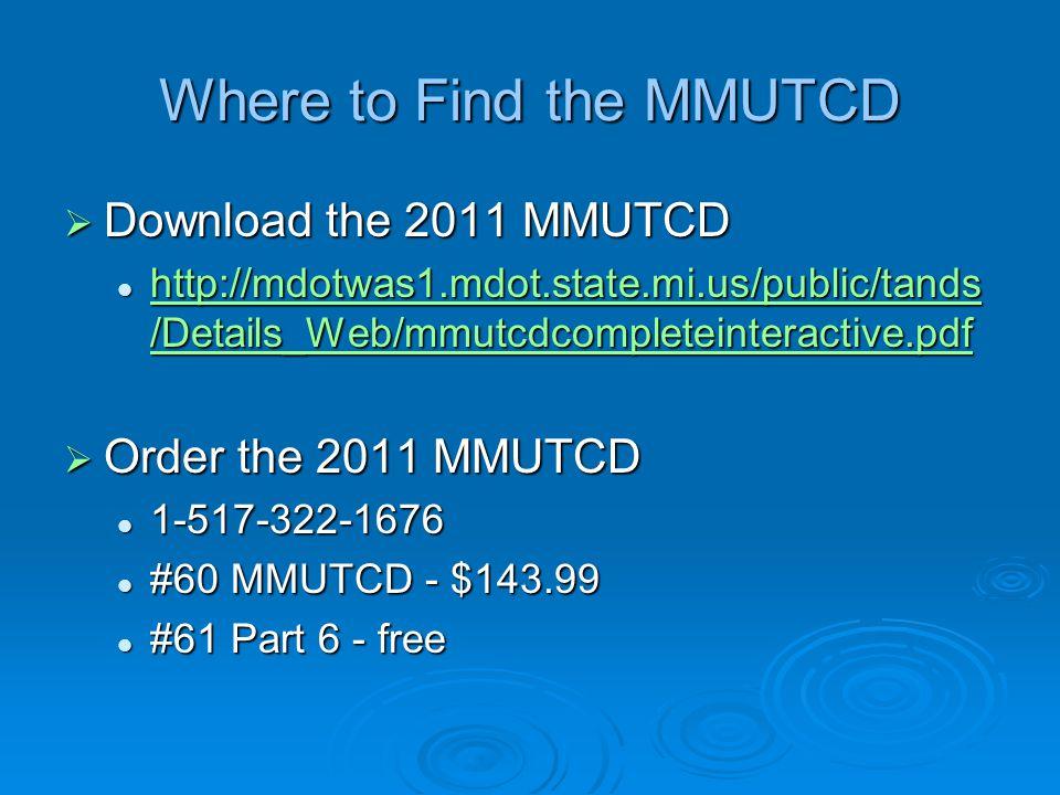 Where to Find the MMUTCD  Download the 2011 MMUTCD http://mdotwas1.mdot.state.mi.us/public/tands /Details_Web/mmutcdcompleteinteractive.pdf http://md