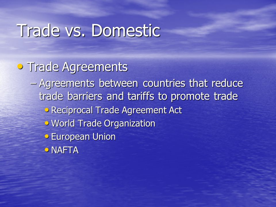 Trade vs. Domestic Trade Agreements Trade Agreements –Agreements between countries that reduce trade barriers and tariffs to promote trade Reciprocal
