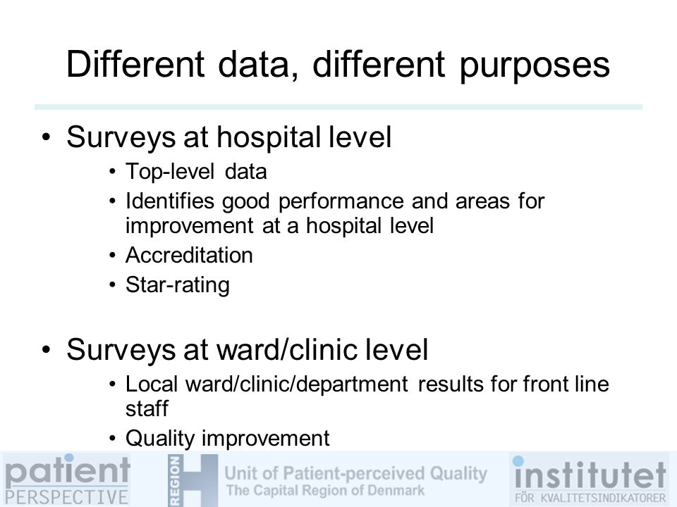 Different data, different purposes Surveys at hospital level Top-level data Identifies good performance and areas for improvement at a hospital level Accreditation Star-rating Surveys at ward/clinic level Local ward/clinic/department results for front line staff Quality improvement