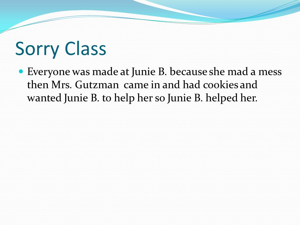 Sorry Class Everyone was made at Junie B. because she mad a mess then Mrs. Gutzman came in and had cookies and wanted Junie B. to help her so Junie B.