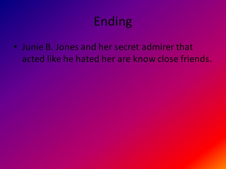 Ending Junie B. Jones and her secret admirer that acted like he hated her are know close friends.
