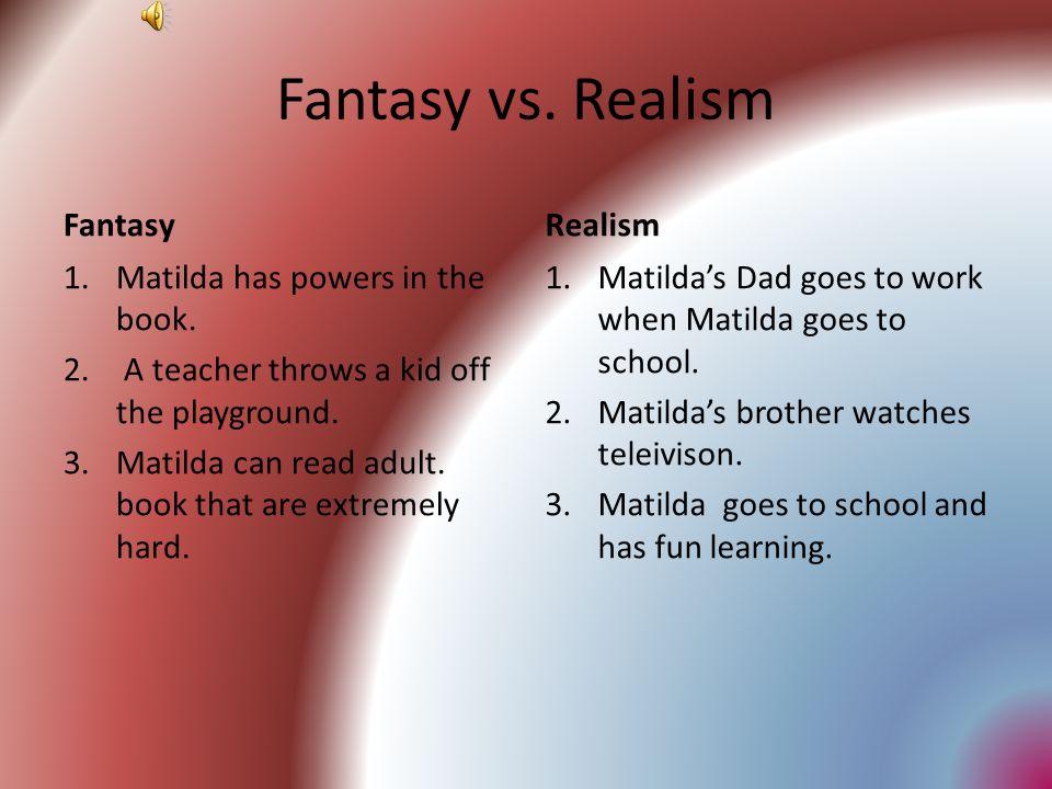 Fantasy vs.Realism Fantasy 1.Matilda has powers in the book.