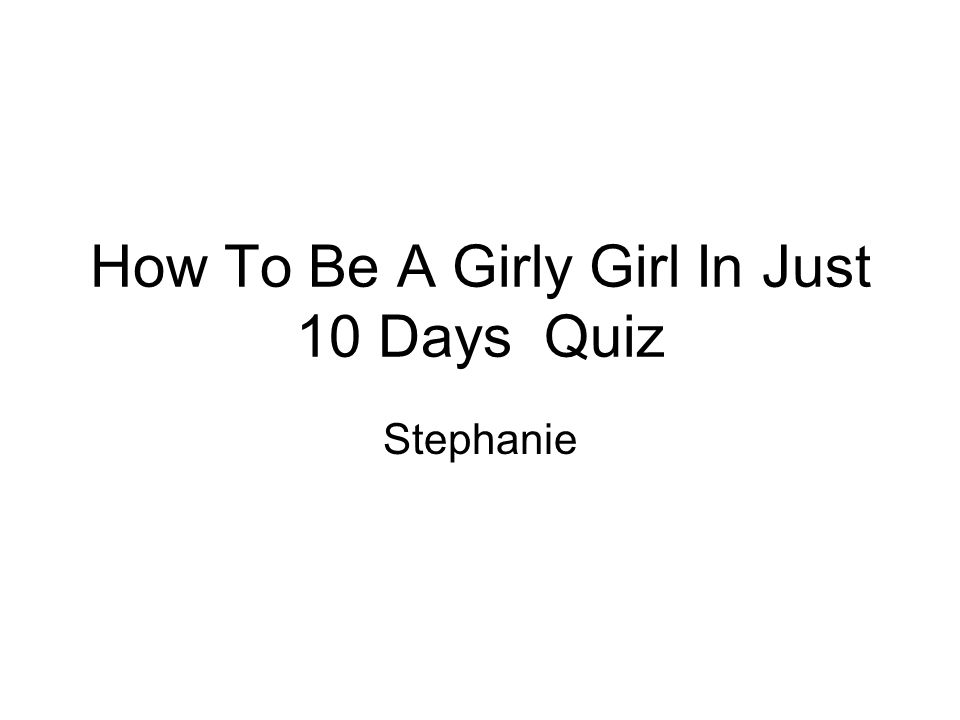 How To Be A Girly Girl In Just 10 Days Quiz Stephanie