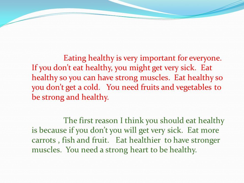 Eating healthy is very important for everyone.If you don't eat healthy, you might get very sick.