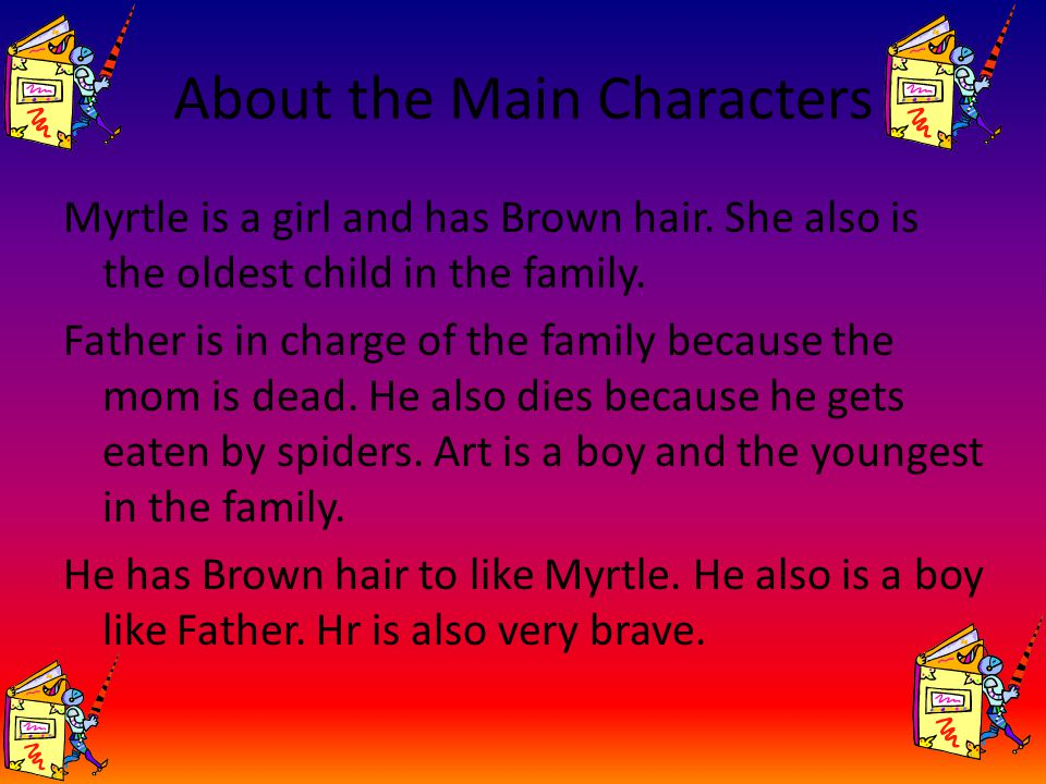 About the Main Characters Myrtle is a girl and has Brown hair. She also is the oldest child in the family. Father is in charge of the family because t