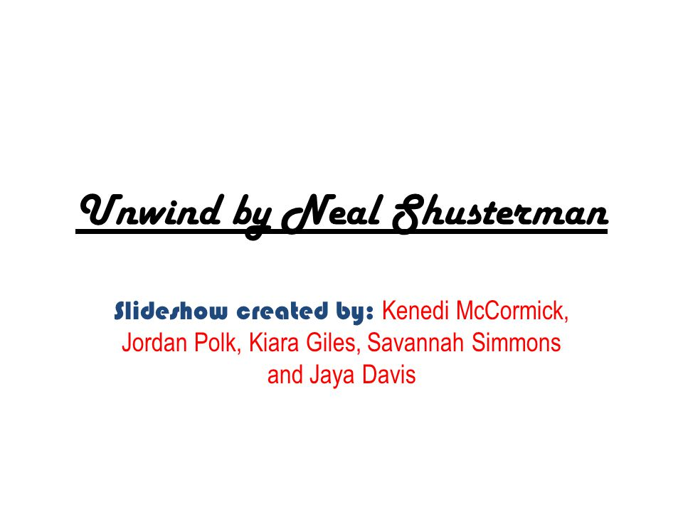 Unwind by Neal Shusterman Slideshow created by: Kenedi McCormick, Jordan Polk, Kiara Giles, Savannah Simmons and Jaya Davis