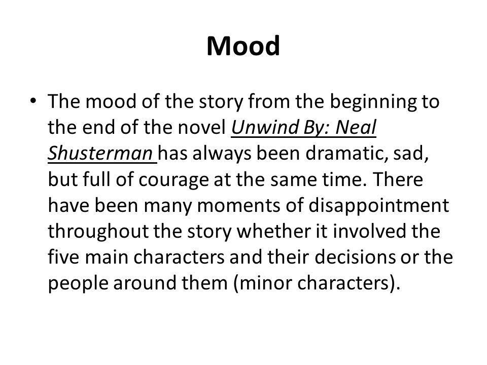 Mood The mood of the story from the beginning to the end of the novel Unwind By: Neal Shusterman has always been dramatic, sad, but full of courage at