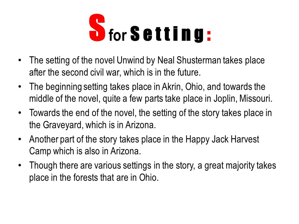 S for S e t t i n g : The setting of the novel Unwind by Neal Shusterman takes place after the second civil war, which is in the future. The beginning