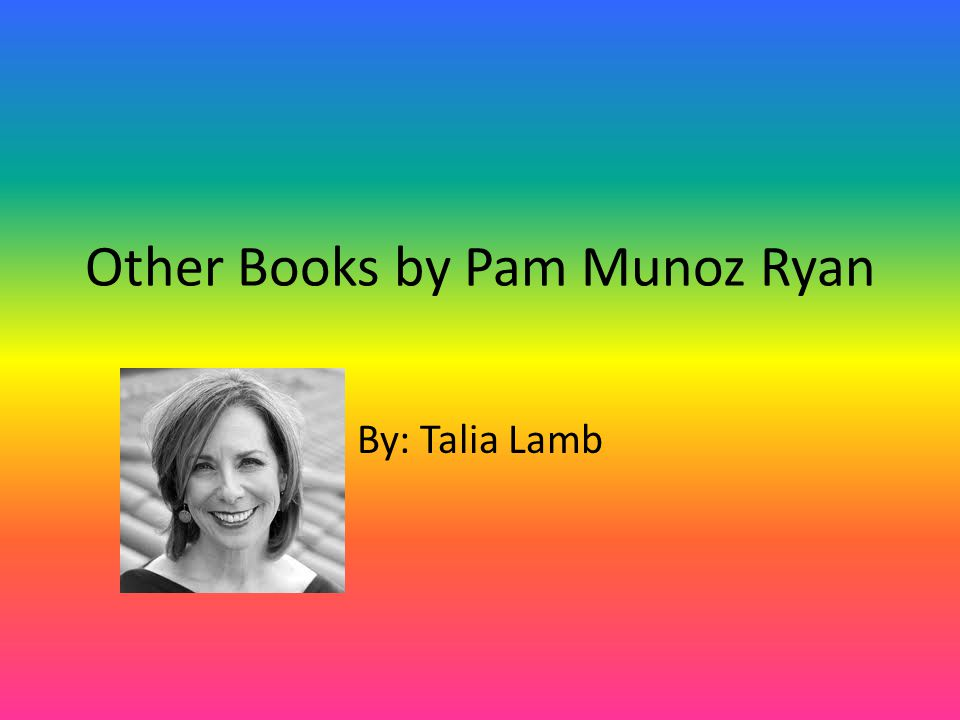 Other Books by Pam Munoz Ryan By: Talia Lamb