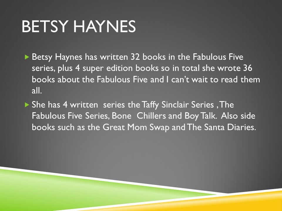 BETSY HAYNES  Betsy Haynes has written 32 books in the Fabulous Five series, plus 4 super edition books so in total she wrote 36 books about the Fabulous Five and I can't wait to read them all.