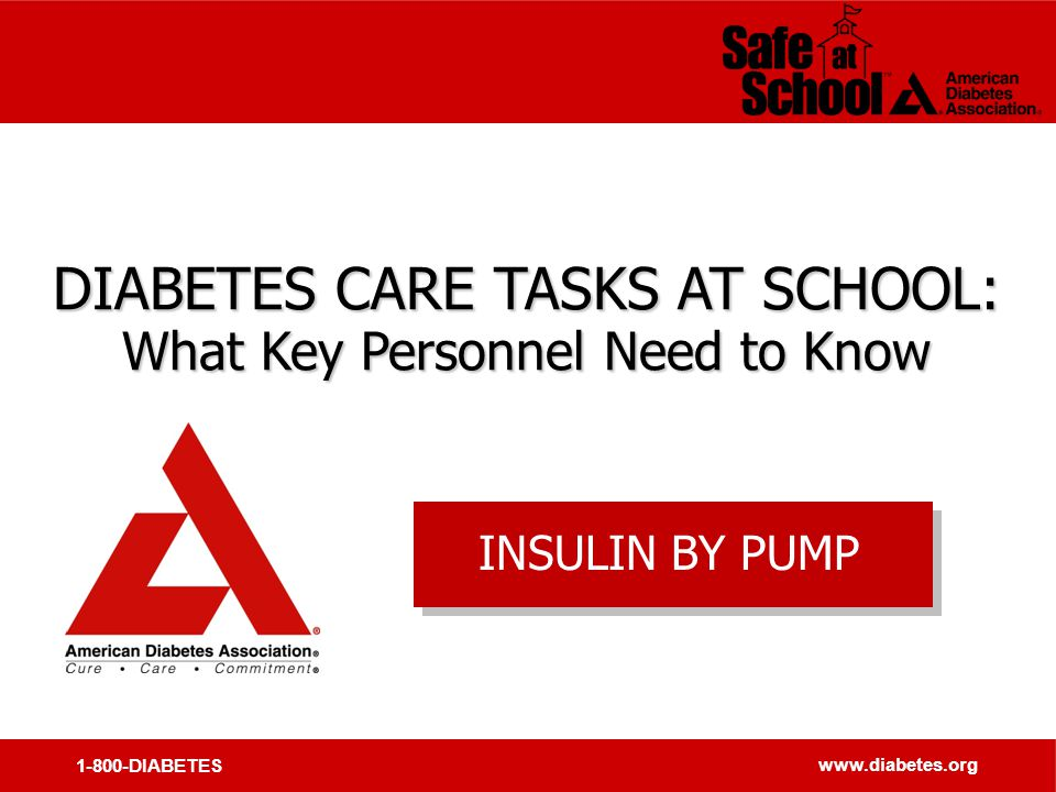 1-800-DIABETES www.diabetes.org DIABETES CARE TASKS AT SCHOOL: What Key Personnel Need to Know DIABETES CARE TASKS AT SCHOOL: What Key Personnel Need to Know INSULIN BY PUMP