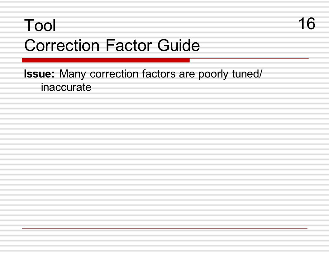 Tool Correction Factor Guide Issue: Many correction factors are poorly tuned/ inaccurate 16