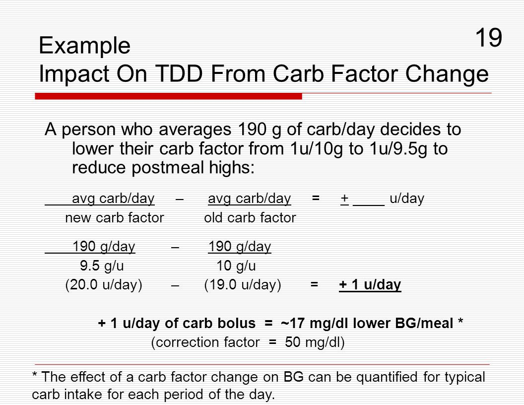 Example Impact On TDD From Carb Factor Change A person who averages 190 g of carb/day decides to lower their carb factor from 1u/10g to 1u/9.5g to red