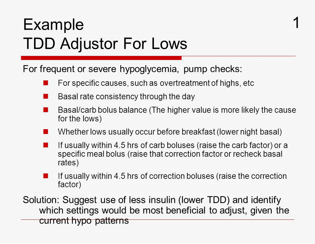 Example TDD Adjustor For Lows For frequent or severe hypoglycemia, pump checks: For specific causes, such as overtreatment of highs, etc Basal rate co
